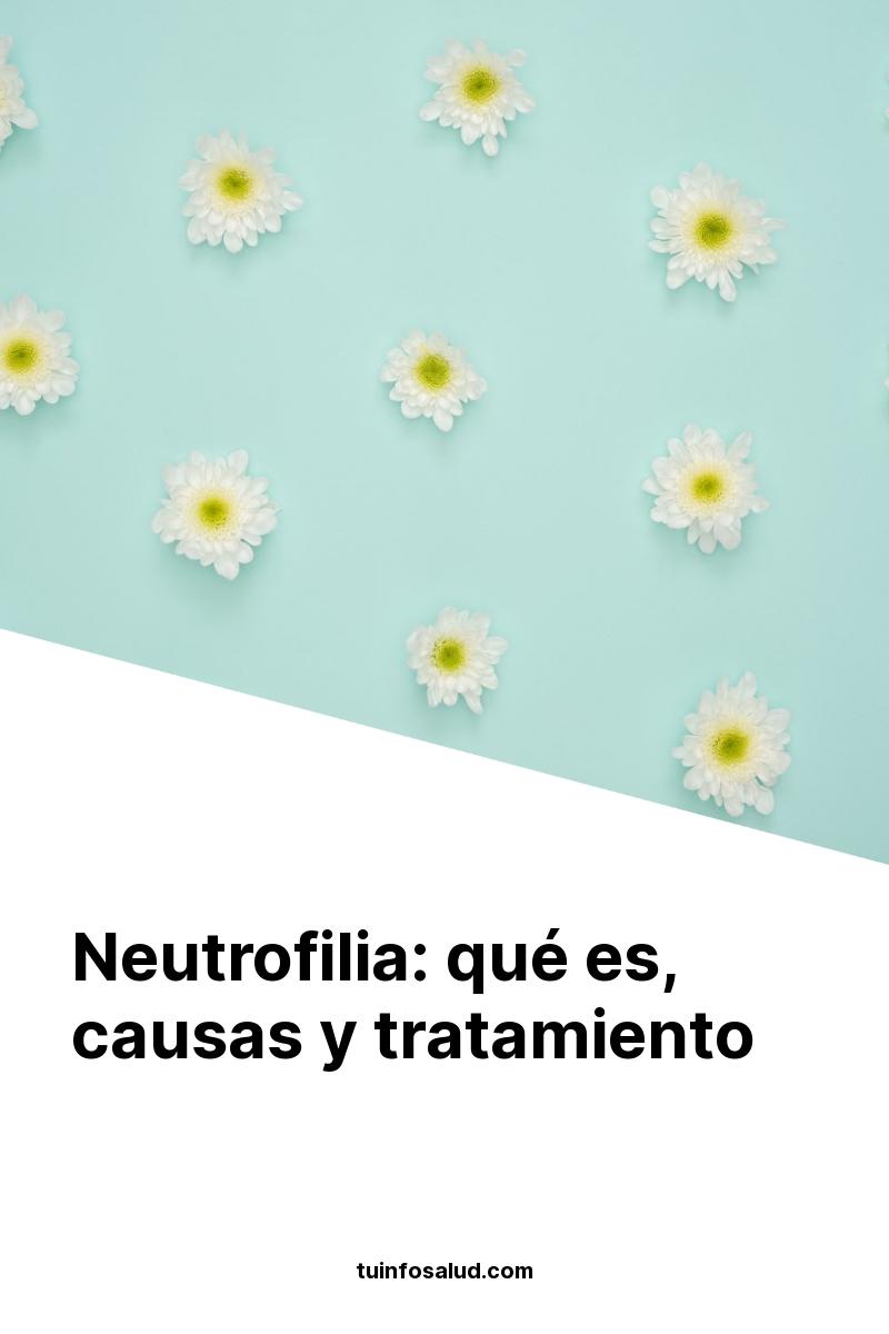 Neutrofilia: qué es, causas y tratamiento